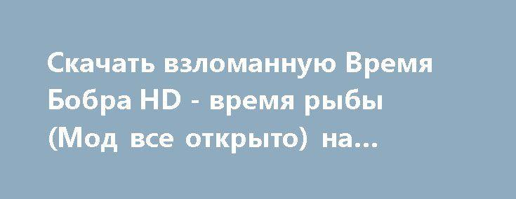 Скачать взломанную Время Бобра HD - время рыбы (Мод все открыто) на Андроид http://galaxy-gamers.ru/1602-skachat-vzlomannuyu-vremya-bobra-hd-vremya-ryby-mod-vse-otkryto-na-android.html