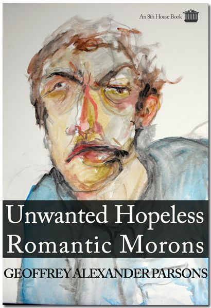 UNWANTED HOPELESS ROMANTIC MORONS by Geoffrey Alexander Parsons  In a touching tale, stark realism, substance abuse and sexual haggling co-exist with the innocent yearnings of youth in this modern struggle of love and idealism seeking its expression in a wasteland of nihilistic greed, narcotic egoism and righteous violence.  172 pages, 5 x 8. ISBN 978-0-9809108-9-6. $15.88