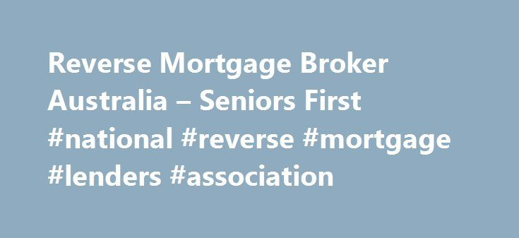 Reverse Mortgage Broker Australia – Seniors First #national #reverse #mortgage #lenders #association http://connecticut.nef2.com/reverse-mortgage-broker-australia-seniors-first-national-reverse-mortgage-lenders-association/  # Reverse mortgages have been available in Australia since the early 1990's. The Advance Bank was the first lender to offer a true reverse mortgage loan (as opposed to a line of credit), but the product was only mildly popular due to limited demographic demand of the…