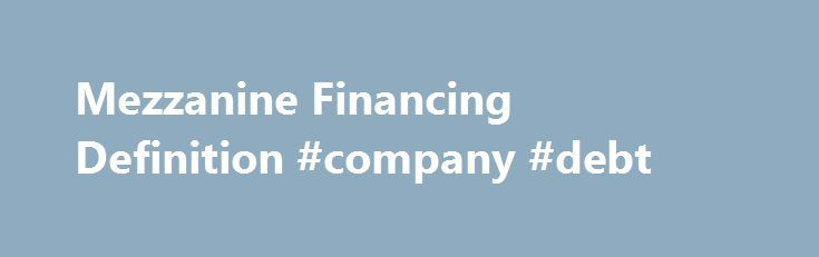 Mezzanine Financing Definition #company #debt http://debt.nef2.com/mezzanine-financing-definition-company-debt/  #mezzanine debt # Mezzanine Financing What is 'Mezzanine Financing' Mezzanine financing is a hybrid of debt and equity financing that gives the lender the rights to convert to an ownership or equity interest in the company in case of default, after venture capital companies and other senior lenders are paid. Mezzanine financing, usually completed with little due diligence on the…