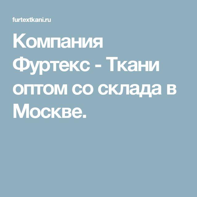 Компания Фуртекс - Ткани оптом со склада в Москве.