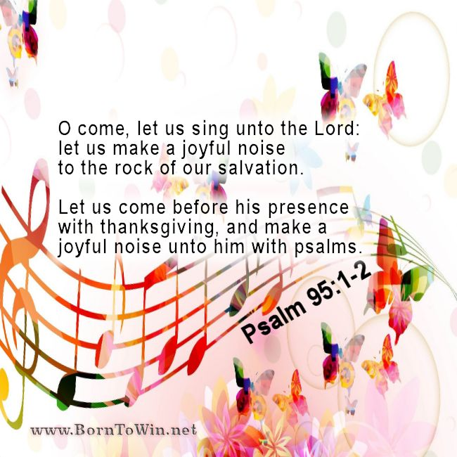 O come, let us sing unto the Lord: let us make a joyful noise to the rock of our salvation. Let us come before his presence with thanksgiving, and make a joyful noise unto him with psalms. PSALMS 95:1-2 ~~ Please don't forget to Like, Share and Comment!! Click the link to see the entire graphic and hundreds of other scripture graphics, designed for sharing the gospel. ~~ http://www.borntowin.net/inspirational-scripture-graphics
