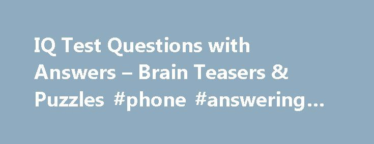IQ Test Questions with Answers – Brain Teasers & Puzzles #phone #answering #service http://answer.remmont.com/iq-test-questions-with-answers-brain-teasers-puzzles-phone-answering-service/  #iq questions with answers # IQ Test Questions with Answers – Brain Teasers & Puzzles Last updated on 13 Oct, 2010 by Editor This IQ test comprise of a collection of puzzles. and the questions in this IQ test are interesting and will involve the reader while solving them. The puzzles are short in length…