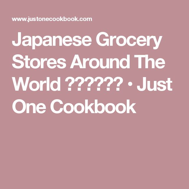 Japanese Grocery Stores Around The World 日系スーパー • Just One Cookbook