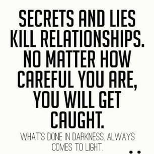Everytime. I told him dont lie to me . its worse if i find out u lied because then u have lost my trust. He still lied and got caught
