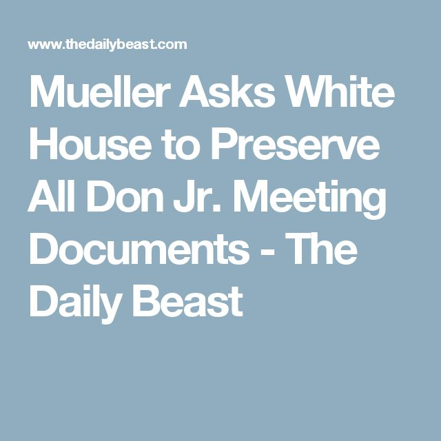 Mueller Asks White House to Preserve All Don Jr. Meeting Documents - The Daily Beast