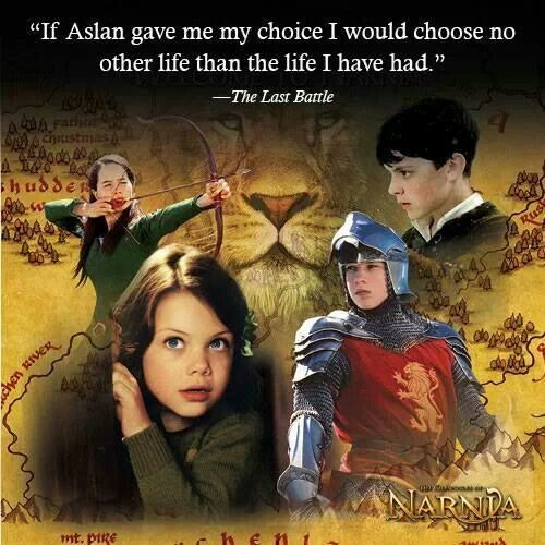 """If Aslan gave a choice, I would choose no other life than the one I have had."" ~ Narnia, The Last Battle"