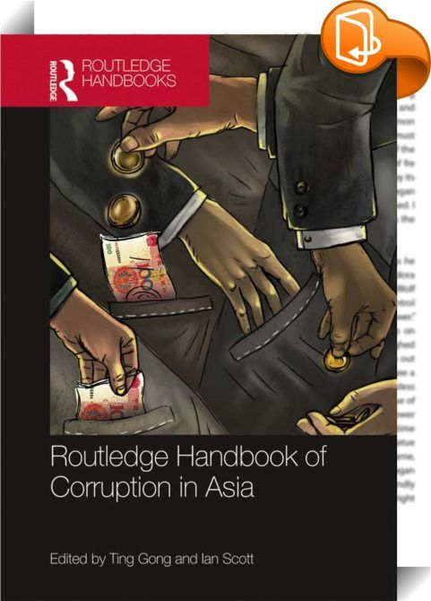 Routledge Handbook of Corruption in Asia    :  Corruption in Asia ranges from the venal rent-seeking of local officials to the million-dollar bribes received by corrupt politicians; from excessive position-related consumption to future job offers in the private sector for compliant public servants; from money-laundering to 'white elephant' projects that do little more than line the pockets of developers and their political partners.  The Routledge Handbook of Corruption in Asia address...
