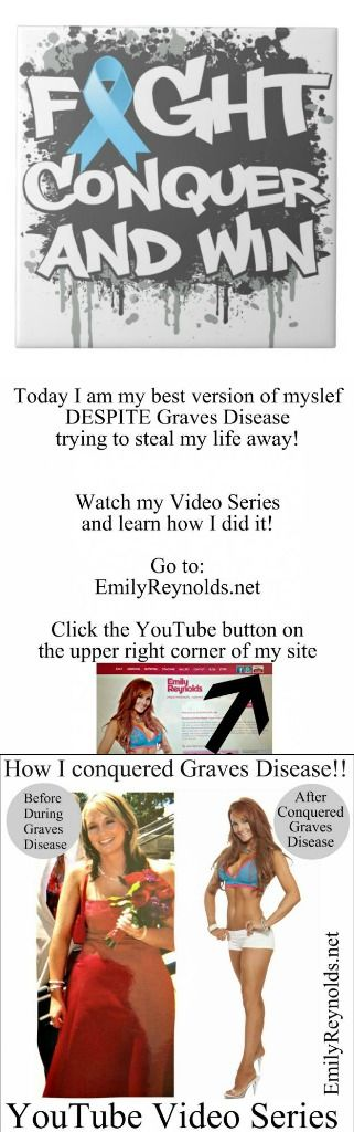 I'm SO EXCITED to start a video series I should have done YEARS ago. My YouTube Series will be: How I Conquered Graves Disease! My first video will be posted today. Subscribe to see them all by going to my website @ http://www.emilyreynolds.net/ & clicking the YouTube bottun on the upper right corner. Please EMAIL me thru my website with any questions you have or topics you want me to cover. Thanks! Go to: http://www.emilyreynolds.net/contact/