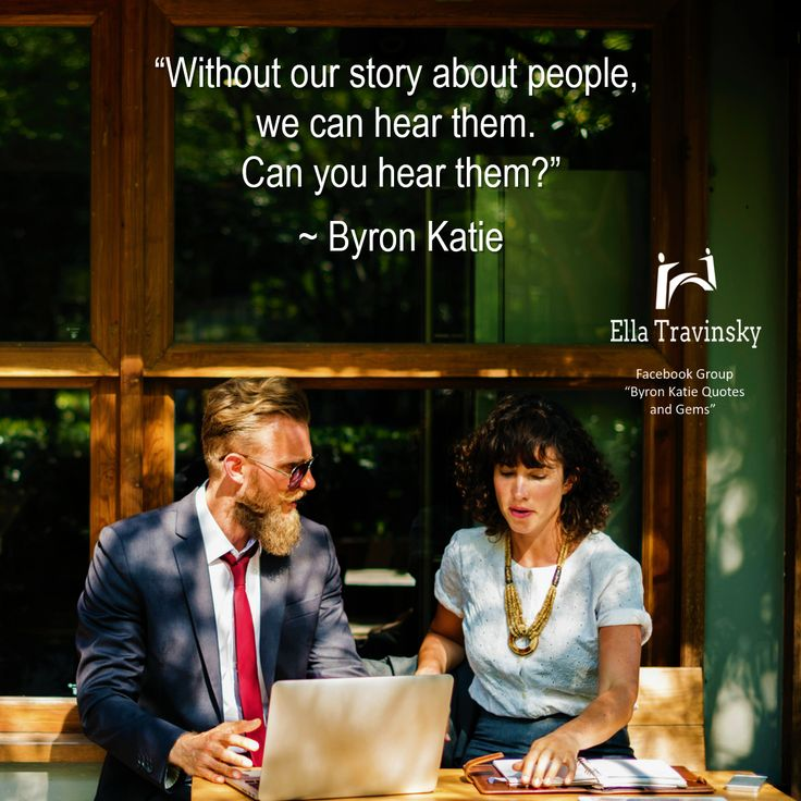"""""""Without our story about people, we can hear them. Can you hear them?"""" ~ Byron Katie"""