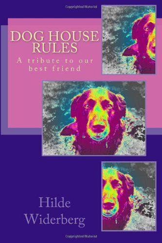 Dog house rules: A tribute to our best friend by Ms Hilde Widerberg,http://www.amazon.com/dp/1495448991/ref=cm_sw_r_pi_dp_y74ctb0ZY26QSRXH