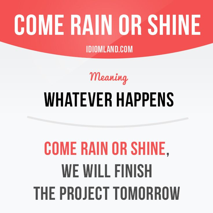 """Come rain or shine"" means ""whatever happens"". Example: Come rain or shine, we…"