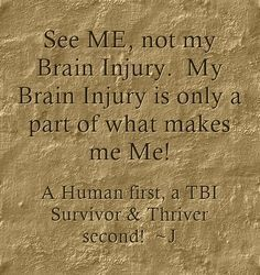 See ME, not my Brain Injury. My Brain Injury is only a part of what makes me Me!