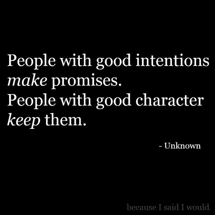 People with good intentions make promises. People with good character keep them.