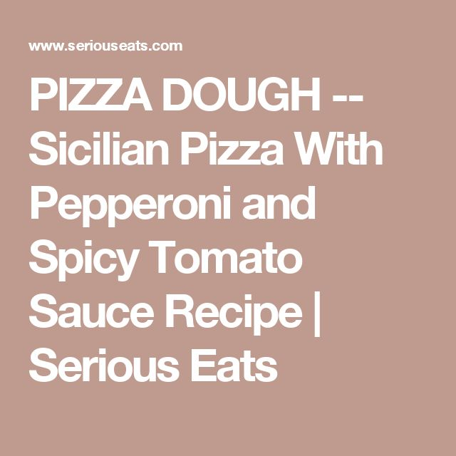 PIZZA DOUGH -- Sicilian Pizza With Pepperoni and Spicy Tomato Sauce Recipe | Serious Eats