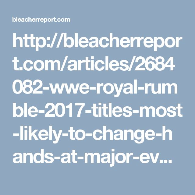 http://bleacherreport.com/articles/2684082-wwe-royal-rumble-2017-titles-most-likely-to-change-hands-at-major-event