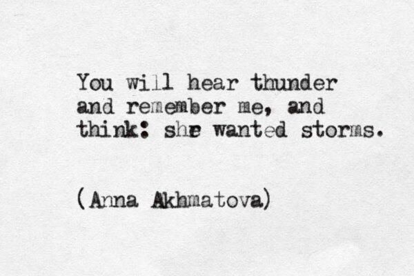You will hear thunder and remember me, and think: she wanted storms.