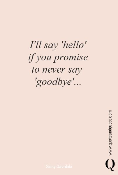 """""""I'll say 'hello' if you promise to never say  'goodbye'...""""  https://www.quoteandquote.com/quote/?id=1309  #quote, #love, #inlove, #quote about love, #firstdate, #romance, #promise, #heartbreak, #breakup, #divorce, #promise, #surrender, #goodbye, #youhadmeathello"""