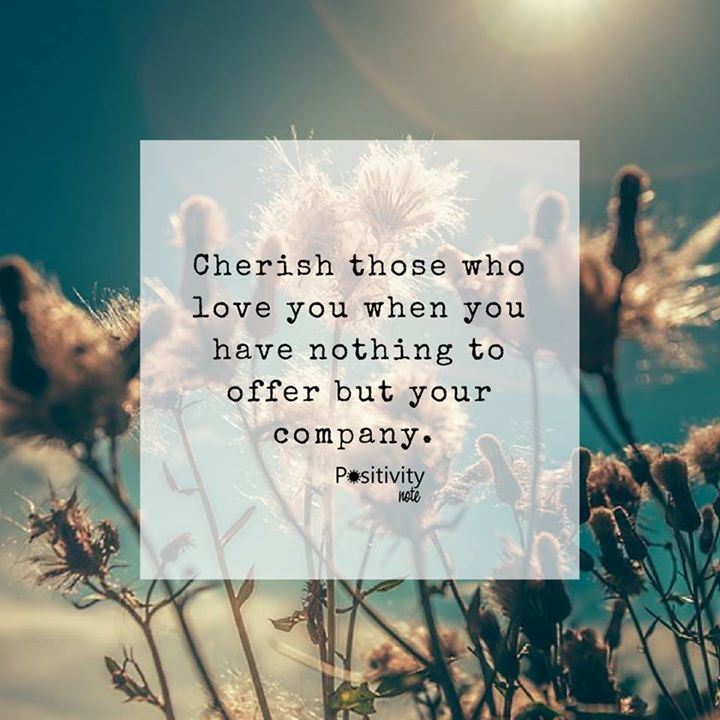 Cherish those who love you when you have nothing to offer but your company. #positivitynote #positivity #inspiration