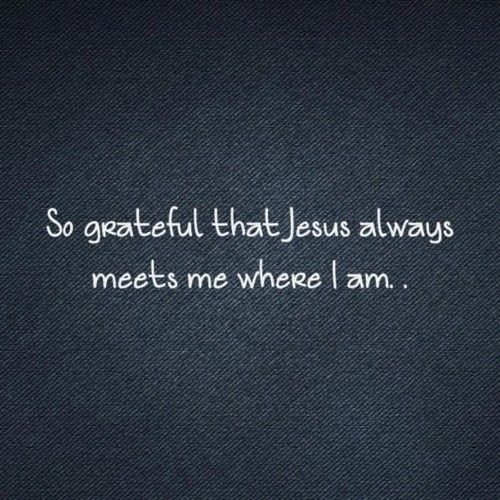 HE doesn't wait for us to be in the right frame of mind....HE loves us enough to take us just as yucky as we can  be...