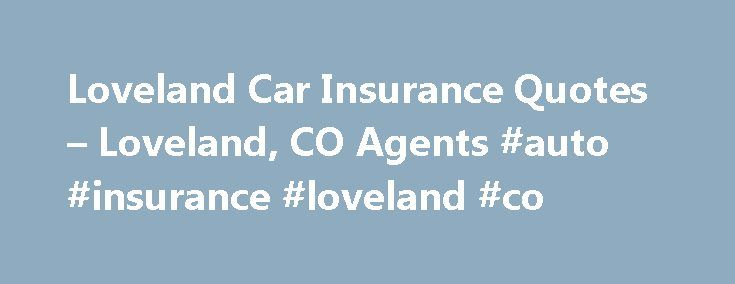 Loveland Car Insurance Quotes – Loveland, CO Agents #auto #insurance #loveland #co http://florida.nef2.com/loveland-car-insurance-quotes-loveland-co-agents-auto-insurance-loveland-co/  Loveland, CO Car Insurance Quotes – Auto Insurance Agents Inquire about being added to our curated list: EverQuote Pro Find great Insurance Rates in Loveland, CO Agents near Loveland, CO Advantage Insurance 4308 N Garfield Ave Loveland, CO 80538 All 4 One Insurance 1244 N Lincoln Ave Loveland, CO 80537 Andre…