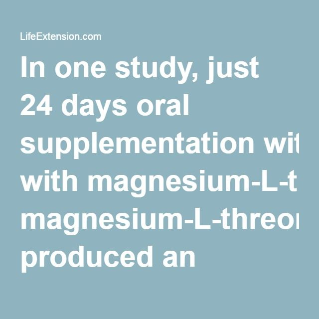In one study, just 24 days oral supplementation with magnesium-L-threonate produced an increase in cerebrospinal magnesium sufficient to boost short- and long-term memory scores. Other forms of magnesium (such as magnesium chloride, magnesium citrate, magnesium glycinate, and magnesium gluconate) did not significantly elevate brain magnesium compared to the control group.13,22