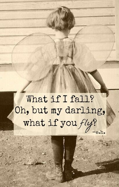 What if I fall? Oh, but my darling, what if you fly? -e.h