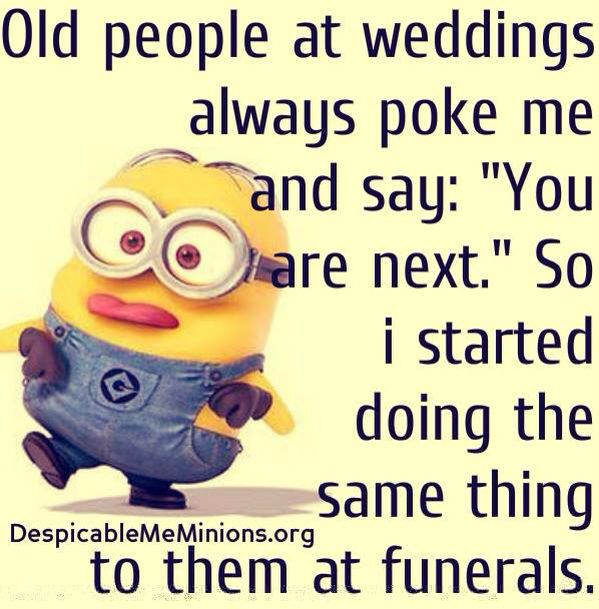 "Old people at weddings always poke me and say: ""You are next."" So I started doing the same thing to them at funerals."