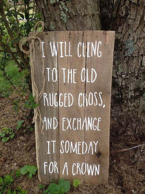 I Will Cling To The Old Rugged Cross And Exchange It Someday For A Crown,
