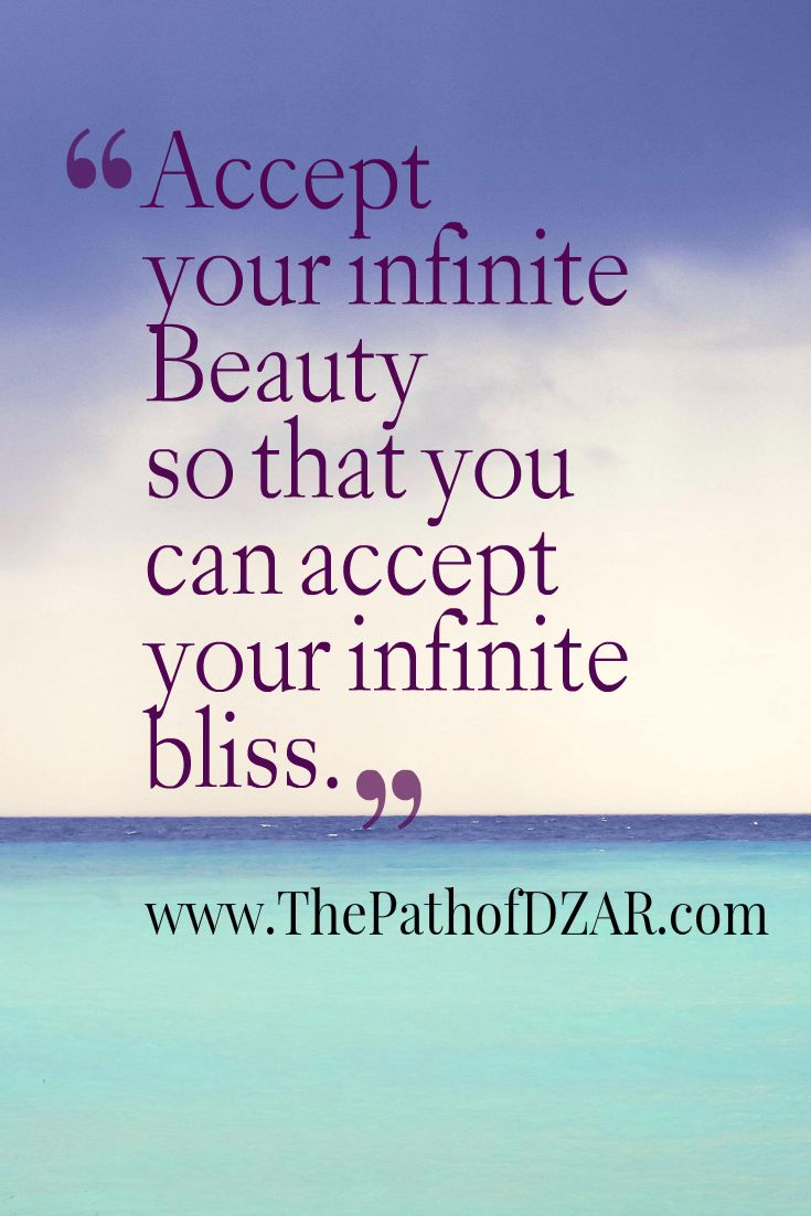 """Accept your infinite Beauty so that you can accept your infinite Bliss."" - DZAR"