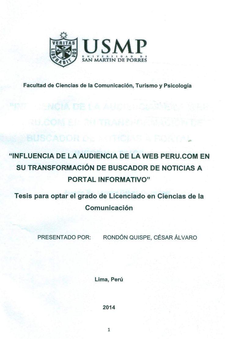 Título: Influencia de la audiencia de la web Perú.com en su transformación de buscador de noticias a portal informativo  / Autor: Rondón, César / Ubicación: Biblioteca FCCTP - USMP 4to piso / Código: T/070.435/R771/2014.