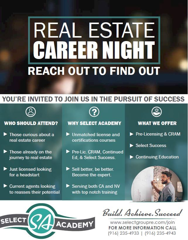 Real Estate Career Night | Your'e invited to join us in the pursuit of success.  Who should attend? Those curious about a real estate career. Those already on the journey to real estate. Just licensed looking for a head start. Current agents looking to reassess their potential.  Why Select Academy? Unmatched license and certification courses. Pre-Lic, CRAM, Continued Ed. & Select Success. Sell better, be better. Become the Expert. Serving both California & Nevada.