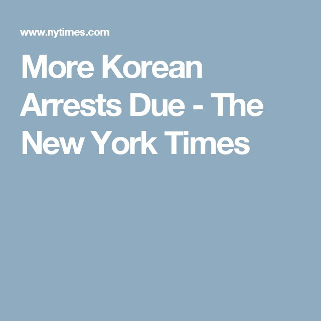 More Korean Arrests Due - The New York Times