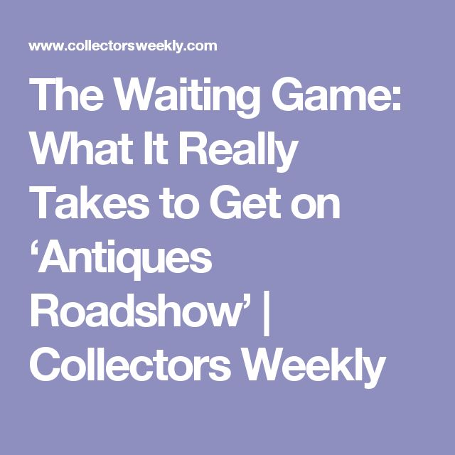 The Waiting Game: What It Really Takes to Get on 'Antiques Roadshow'   Collectors Weekly