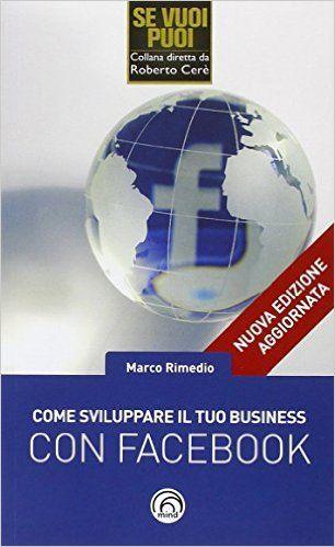 Come sviluppare il tuo business con Facebook: Amazon.it: Marco Rimedio: Libri