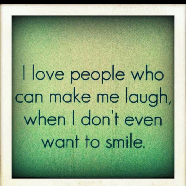 I Love People Who Can Make Me Laugh, When I Don't Even