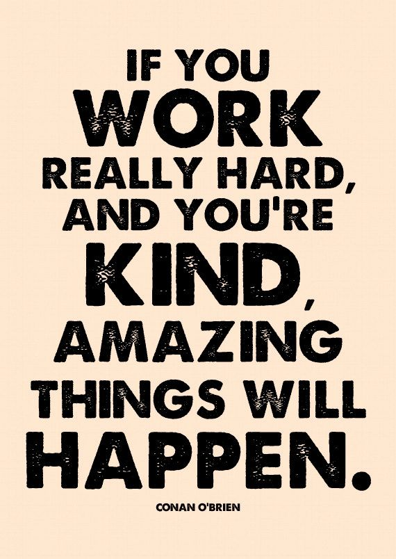 If you work really hard, and you're kind, amazing things will happen. Conan O'Brien