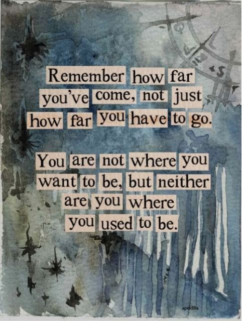 """""""Remember how far you've come, not just how far you have to go."""""""