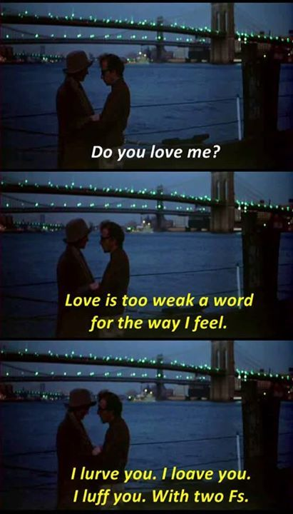 """Love is too weak a word for the way I feel. I lurve you. I loave you. I luff you. With two F's.""  - Woody Allen in Annie Hall (1977)"