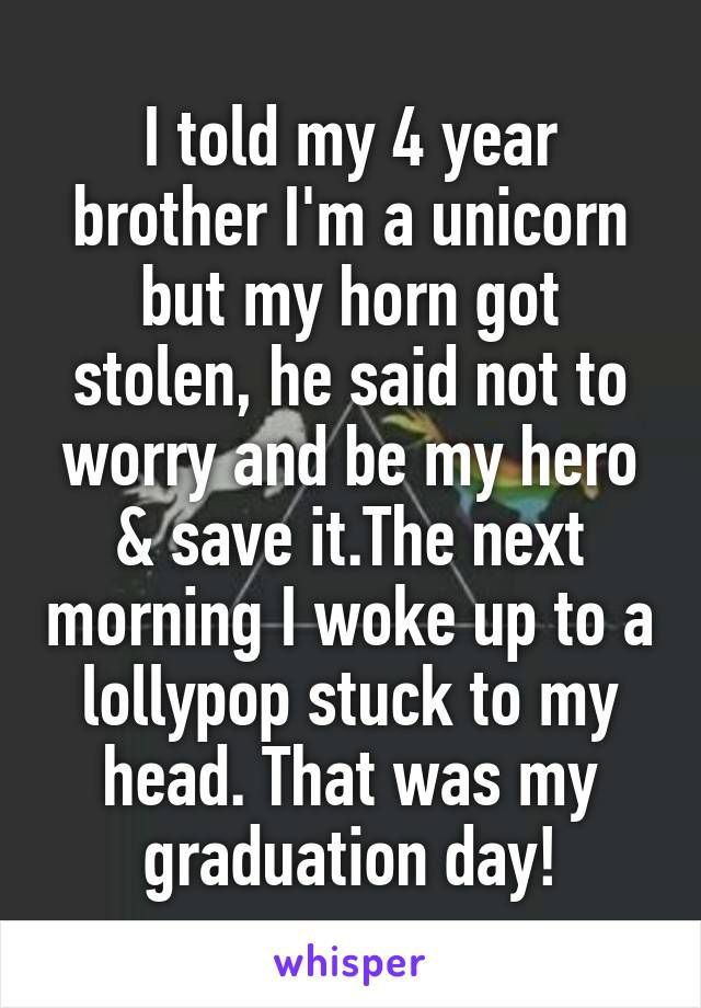 I told my 4 year brother I'm a unicorn but my horn got stolen, he said not to worry and be my hero & save it.The next morning I woke up to a lollypop stuck to my head. That was my graduation day!