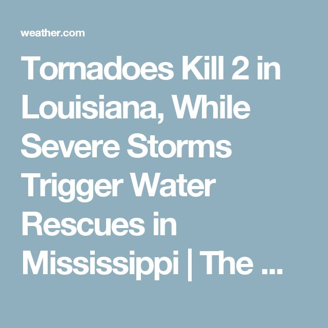 Tornadoes Kill 2 in Louisiana, While Severe Storms Trigger Water Rescues in Mississippi   The Weather Channel