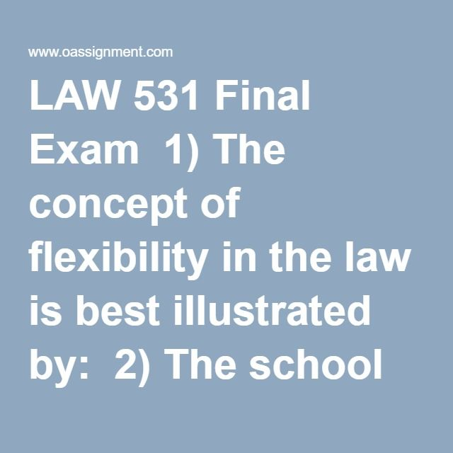 LAW 531 Final Exam  1) The concept of flexibility in the law is best illustrated by:  2) The school of jurisprudence that believes that free market forces should determine the outcome to lawsuits is:  3) Which of the following is true about litigating commercial disputes?  4) A ___________ is a court appointed party who conducts a private trial and renders a judgment.  5) ________ is a form of alternative dispute resolution that is often used when the parties involved do not want to face…