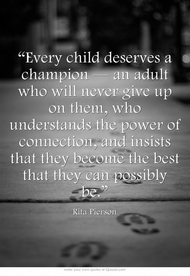 """""""Every child deserves a champion — an adult who will never give up on them, who understands the power of connection, and insists that they become the best that they can possibly be."""""""
