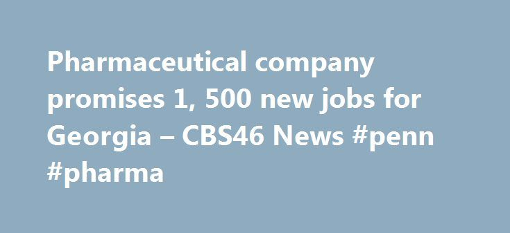 Pharmaceutical company promises 1, 500 new jobs for Georgia – CBS46 News #penn #pharma http://pharma.remmont.com/pharmaceutical-company-promises-1-500-new-jobs-for-georgia-cbs46-news-penn-pharma/  #pharmaceutical company jobs # Pharmaceutical company promises 1,500 new jobs for Georgia It s lunchtime at the Blue Willow Inn and business is booming. It hasn t always been this good. The restaurant fell into bankruptcy three years ago. But better times soon could be ahead when a pharmaceutical…