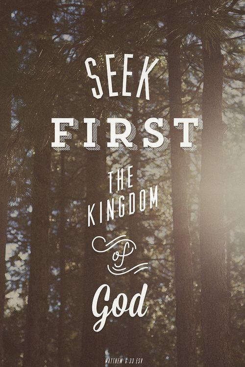 """""""But seek first His kingdom and His righteousness, and all these things will be given to you as well."""" -Matthew 6:33"""