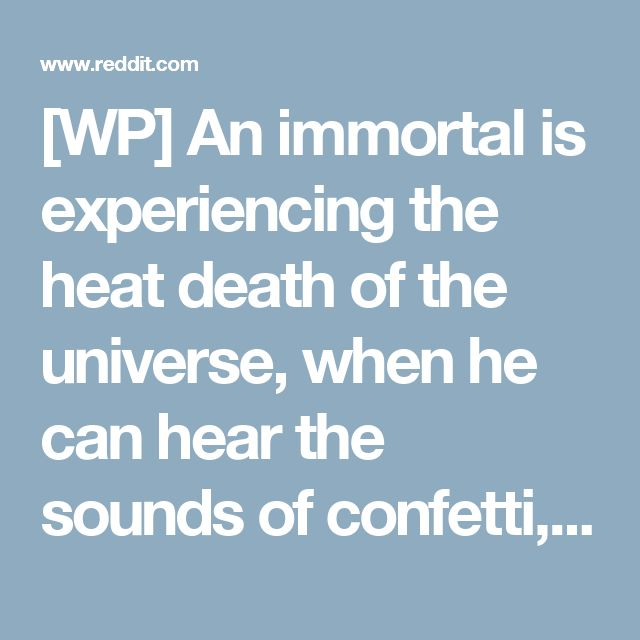 """[WP] An immortal is experiencing the heat death of the universe, when he can hear the sounds of confetti, and blasting music. The music stops with a record scratch, and a bewildered voice can be heard saying: """"Wait...one's still here?"""" : WritingPrompts"""