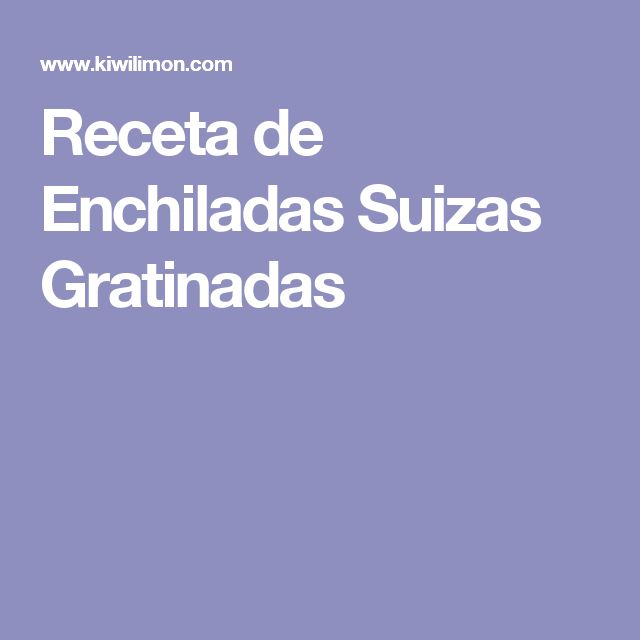 Receta de Enchiladas Suizas Gratinadas
