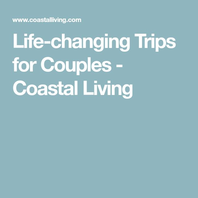 Life-changing Trips for Couples - Coastal Living
