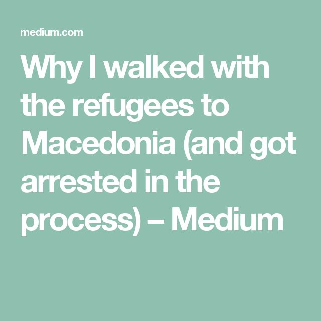 Why I walked with the refugees to Macedonia (and got arrested in the process) – Medium