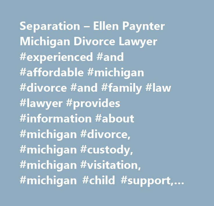 Separation – Ellen Paynter Michigan Divorce Lawyer #experienced #and #affordable #michigan #divorce #and #family #law #lawyer #provides #information #about #michigan #divorce, #michigan #custody, #michigan #visitation, #michigan #child #support, #michigan #paternity, #michigan #alimony, #michigan #spousal #support, #michigan #prenuptual #agreements, #michigan #postnuptual #agreements, #michigan #uccjea, #michigan #legal #separation, #michigan #separate #maintenance, #michigan #child #support…